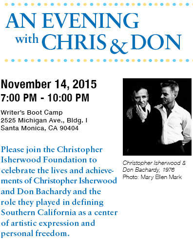 An Evening with Chris & Don - November 14, 2015 - 7:00 PM to 10:00 PM - Writer's Boot Camp, 2525 Michigan Ave., Bldg. I, Santa Monica, CA 90404 - Please join the Christopher Isherwood Foundation to celebrate the lives and achievements of Christopher Isherwood and Don Bachardy and the role they played in defining Southern California as a center of artistic expression and personal freedom.